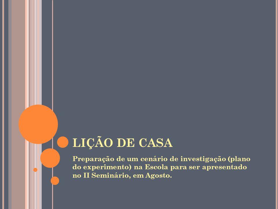 LIÇÃO DE CASA Preparação de um cenário de investigação (plano do experimento) na Escola para ser apresentado no II Seminário, em Agosto.