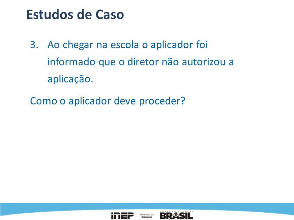 Estudos de CasoAo chegar na escola o aplicador foi informado que o diretor não autorizou a aplicação.