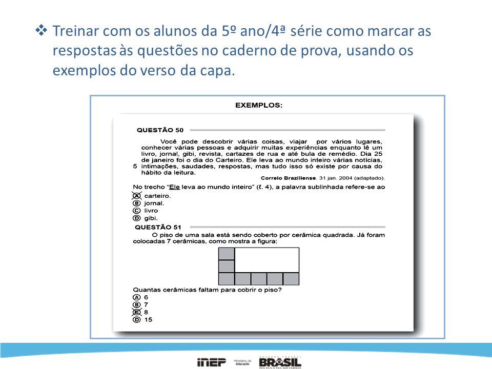 Treinar com os alunos da 5º ano/4ª série como marcar as respostas às questões no caderno de prova, usando os exemplos do verso da capa.