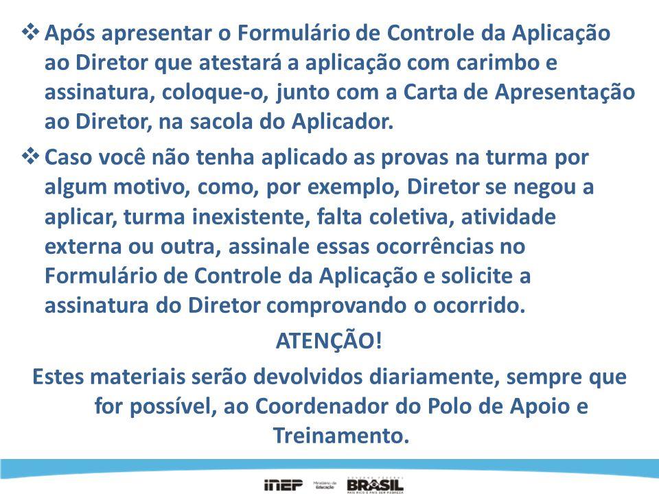 Após apresentar o Formulário de Controle da Aplicação ao Diretor que atestará a aplicação com carimbo e assinatura, coloque-o, junto com a Carta de Apresentação ao Diretor, na sacola do Aplicador.