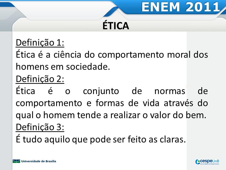 ENEM 2011 ÉTICA. Definição 1: Ética é a ciência do comportamento moral dos homens em sociedade. Definição 2:
