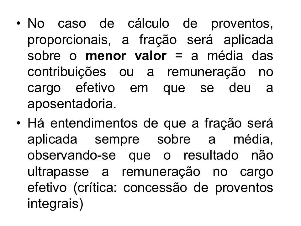 No caso de cálculo de proventos, proporcionais, a fração será aplicada sobre o menor valor = a média das contribuições ou a remuneração no cargo efetivo em que se deu a aposentadoria.