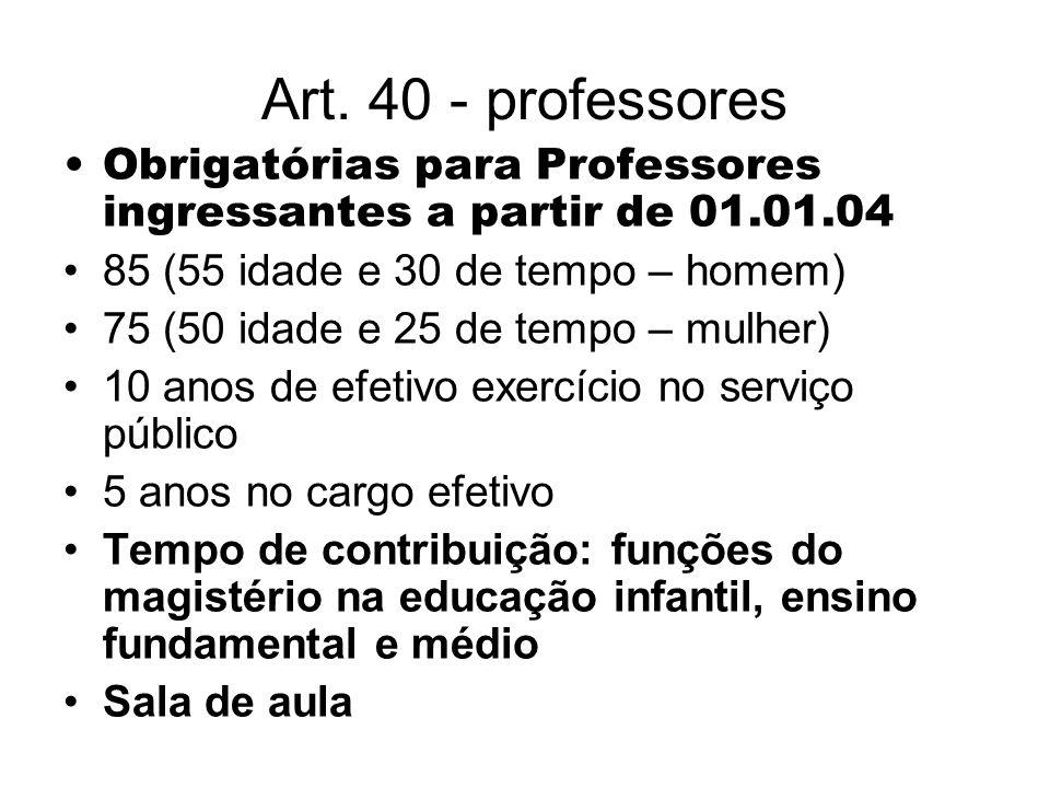 Art. 40 - professores Obrigatórias para Professores ingressantes a partir de 01.01.04. 85 (55 idade e 30 de tempo – homem)