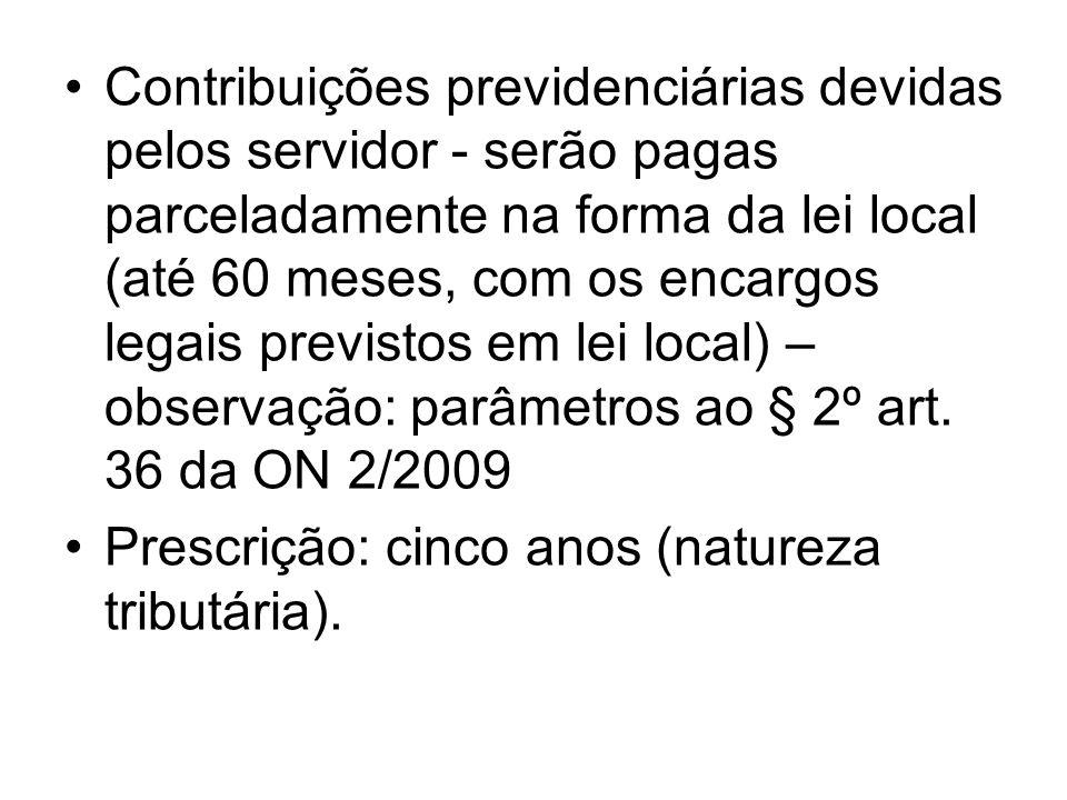 Contribuições previdenciárias devidas pelos servidor - serão pagas parceladamente na forma da lei local (até 60 meses, com os encargos legais previstos em lei local) – observação: parâmetros ao § 2º art. 36 da ON 2/2009