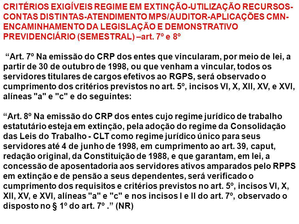 CRITÉRIOS EXIGÍVEIS REGIME EM EXTINÇÃO-UTILIZAÇÃO RECURSOS-CONTAS DISTINTAS-ATENDIMENTO MPS/AUDITOR-APLICAÇÕES CMN-ENCAMINHAMENTO DA LEGISLAÇÃO E DEMONSTRATIVO PREVIDENCIÁRIO (SEMESTRAL) –art. 7º e 8º