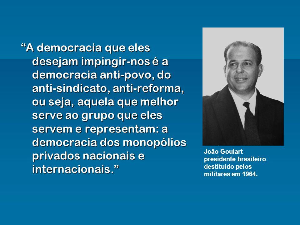 A democracia que eles desejam impingir-nos é a democracia anti-povo, do anti-sindicato, anti-reforma, ou seja, aquela que melhor serve ao grupo que eles servem e representam: a democracia dos monopólios privados nacionais e internacionais.