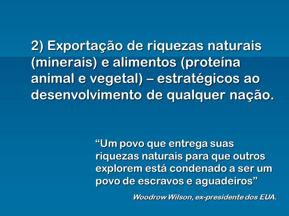 2) Exportação de riquezas naturais (minerais) e alimentos (proteína animal e vegetal) – estratégicos ao desenvolvimento de qualquer nação.