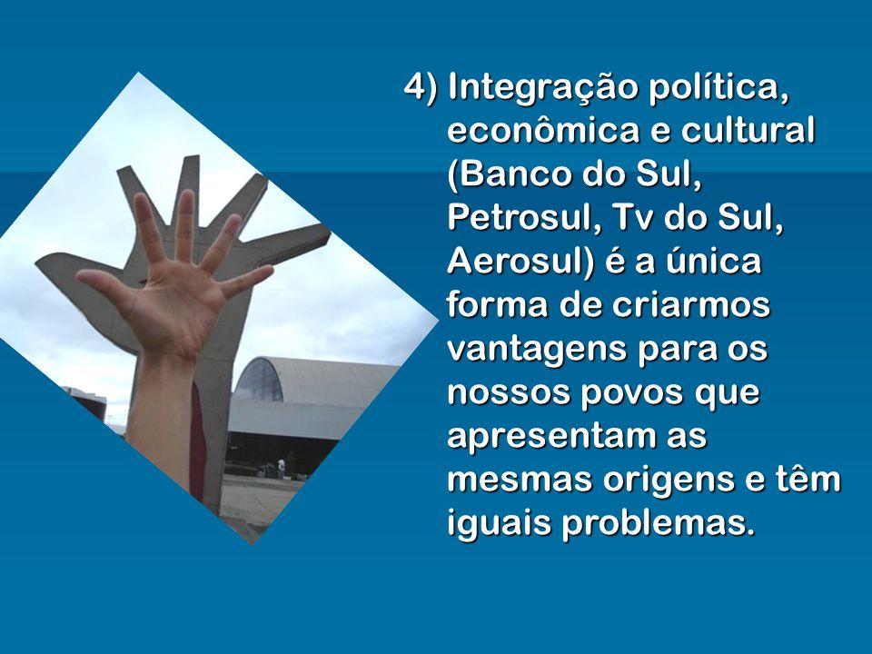 4) Integração política, econômica e cultural (Banco do Sul, Petrosul, Tv do Sul, Aerosul) é a única forma de criarmos vantagens para os nossos povos que apresentam as mesmas origens e têm iguais problemas.