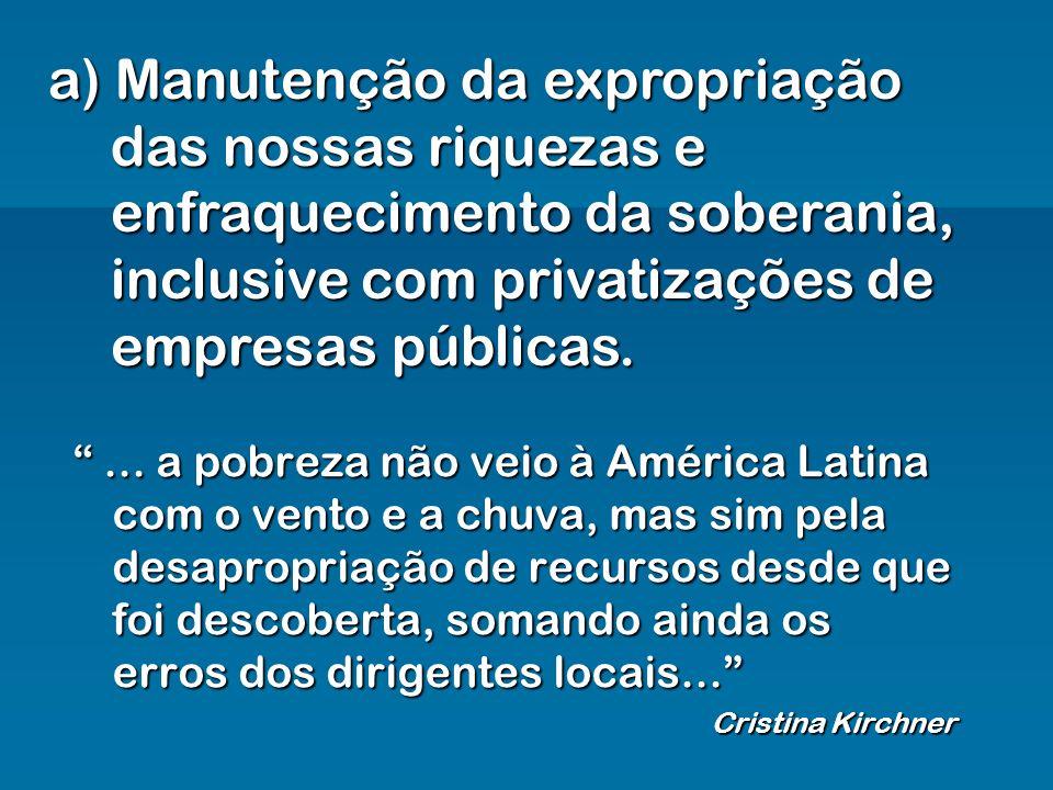 a) Manutenção da expropriação das nossas riquezas e enfraquecimento da soberania, inclusive com privatizações de empresas públicas.