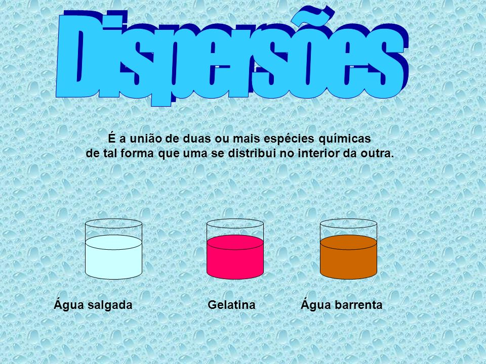 Dispersões É a união de duas ou mais espécies químicas