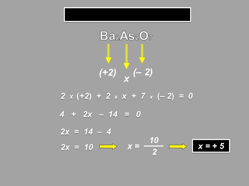 Ba2As2O7 (+2) (– 2) x 2 X (+2) + 2 x x + 7 x (– 2) = 0 4 + 2x – 14 = 0