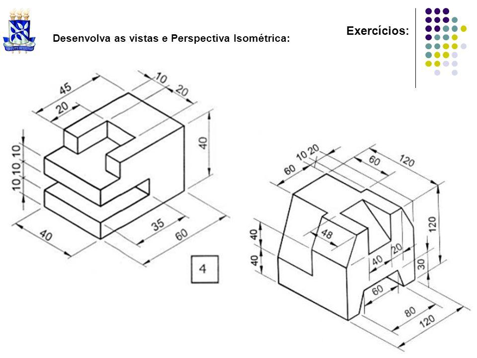 Exercícios: Desenvolva as vistas e Perspectiva Isométrica: