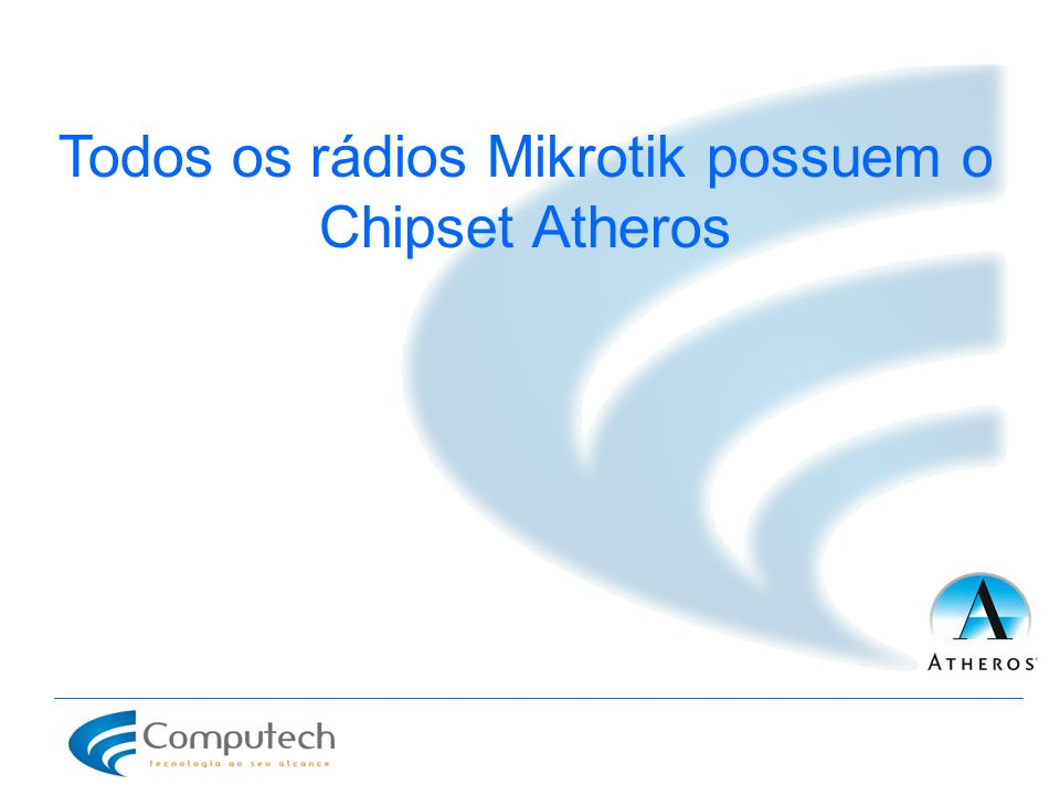 Todos os rádios Mikrotik possuem o Chipset Atheros