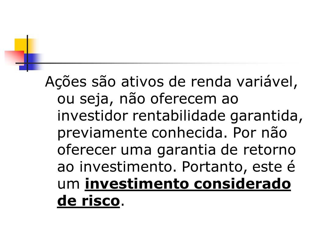 Ações são ativos de renda variável, ou seja, não oferecem ao investidor rentabilidade garantida, previamente conhecida.