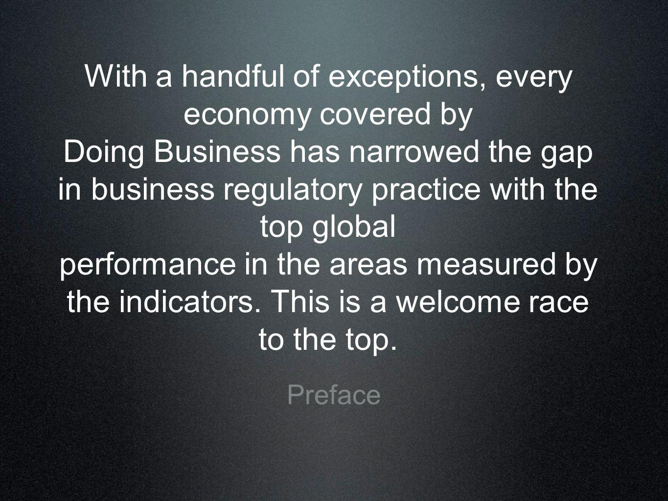 With a handful of exceptions, every economy covered by Doing Business has narrowed the gap in business regulatory practice with the top global performance in the areas measured by the indicators. This is a welcome race to the top.