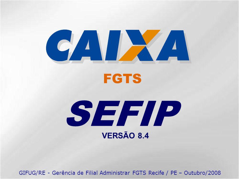 FGTS SEFIP VERSÃO 8.4 GIFUG/RE - Gerência de Filial Administrar FGTS Recife / PE – Outubro/2008