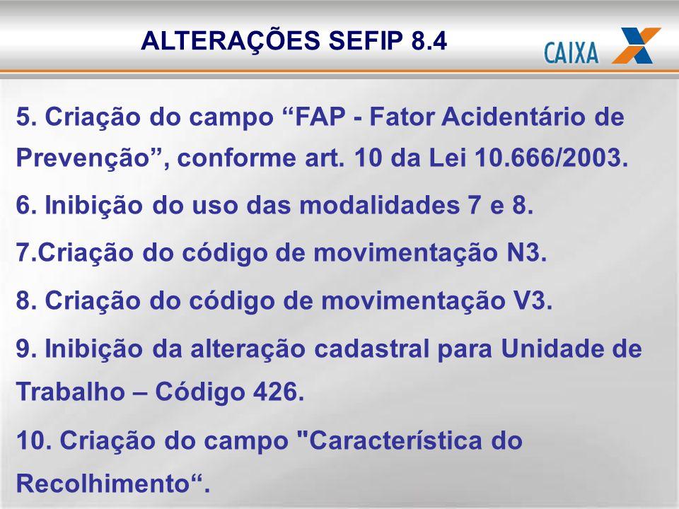 ALTERAÇÕES SEFIP 8.4 5. Criação do campo FAP - Fator Acidentário de Prevenção , conforme art. 10 da Lei 10.666/2003.