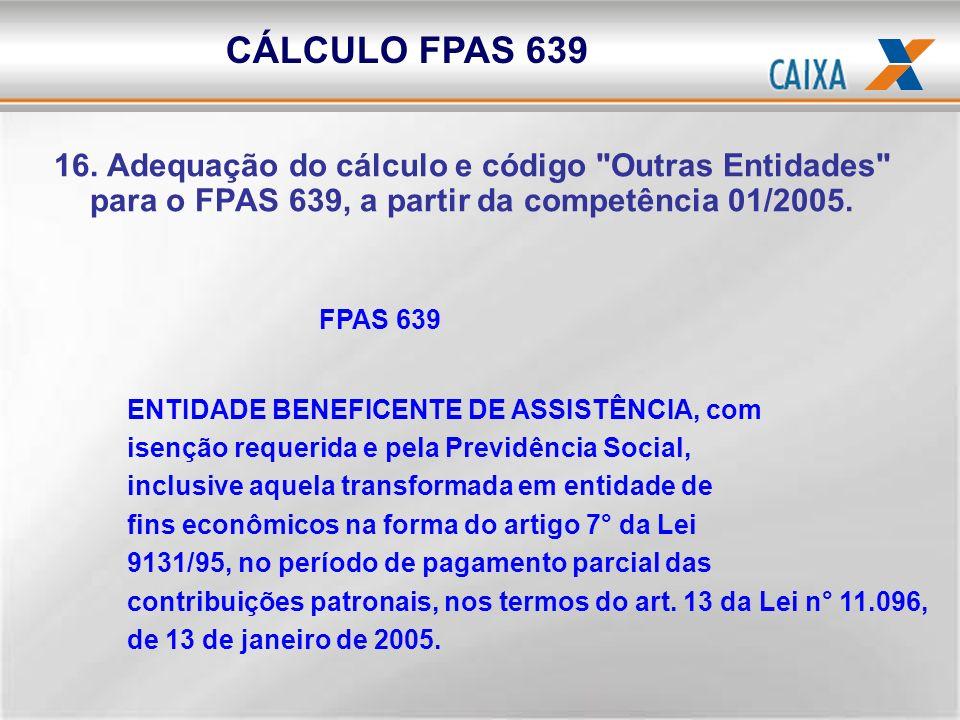 CÁLCULO FPAS 639 16. Adequação do cálculo e código Outras Entidades para o FPAS 639, a partir da competência 01/2005.