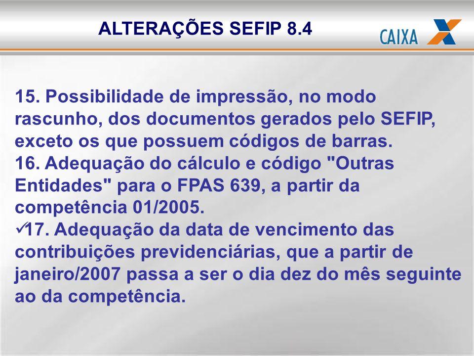 ALTERAÇÕES SEFIP 8.4 15. Possibilidade de impressão, no modo rascunho, dos documentos gerados pelo SEFIP, exceto os que possuem códigos de barras.