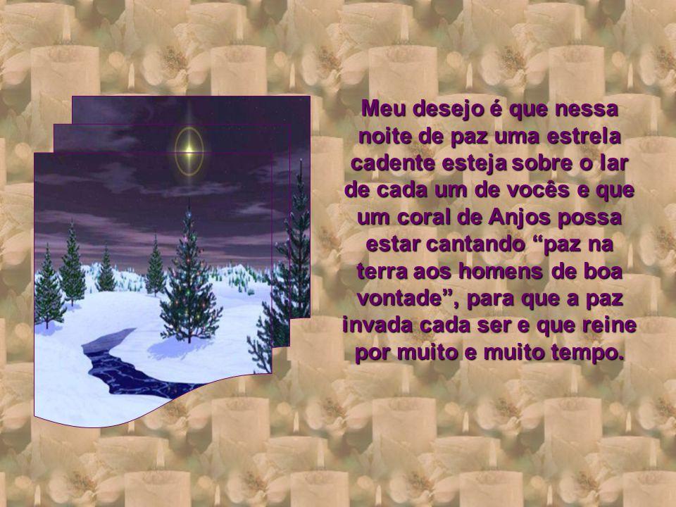Meu desejo é que nessa noite de paz uma estrela cadente esteja sobre o lar de cada um de vocês e que um coral de Anjos possa estar cantando paz na terra aos homens de boa vontade , para que a paz invada cada ser e que reine por muito e muito tempo.
