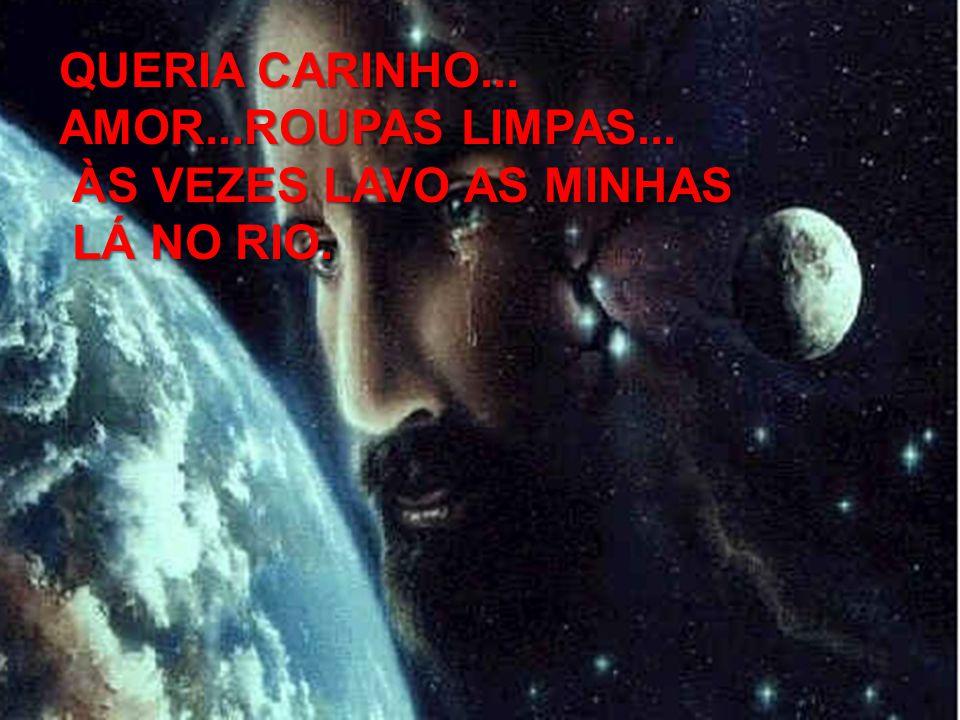 QUERIA CARINHO... AMOR...ROUPAS LIMPAS... ÀS VEZES LAVO AS MINHAS LÁ NO RIO.