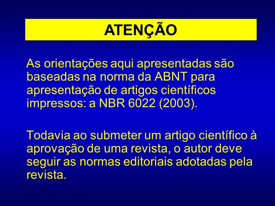 ATENÇÃO As orientações aqui apresentadas são baseadas na norma da ABNT para apresentação de artigos científicos impressos: a NBR 6022 (2003).