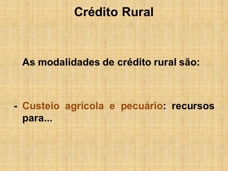 Crédito Rural As modalidades de crédito rural são: - Custeio agrícola e pecuário: recursos para...
