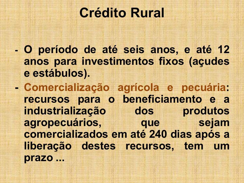 Crédito Rural- O período de até seis anos, e até 12 anos para investimentos fixos (açudes e estábulos).