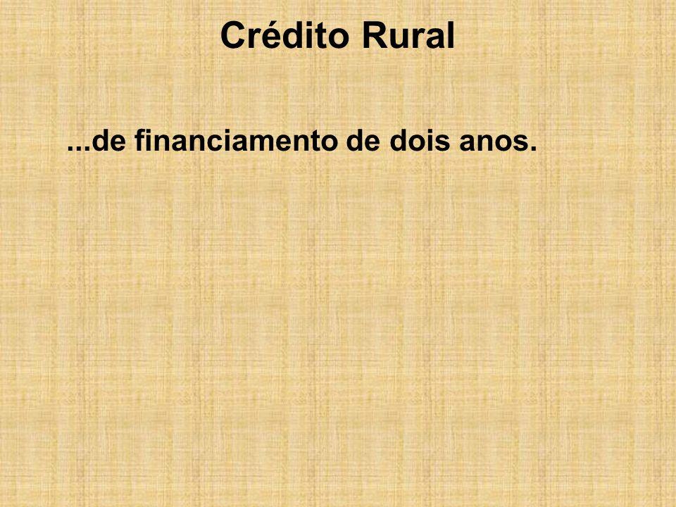 Crédito Rural ...de financiamento de dois anos.
