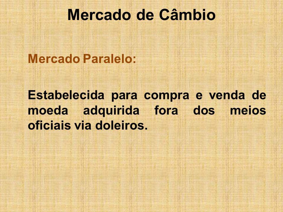 Mercado de CâmbioMercado Paralelo: Estabelecida para compra e venda de moeda adquirida fora dos meios oficiais via doleiros.