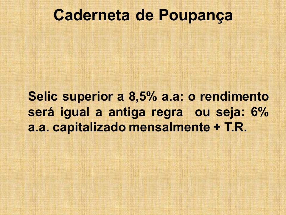Caderneta de PoupançaSelic superior a 8,5% a.a: o rendimento será igual a antiga regra ou seja: 6% a.a.