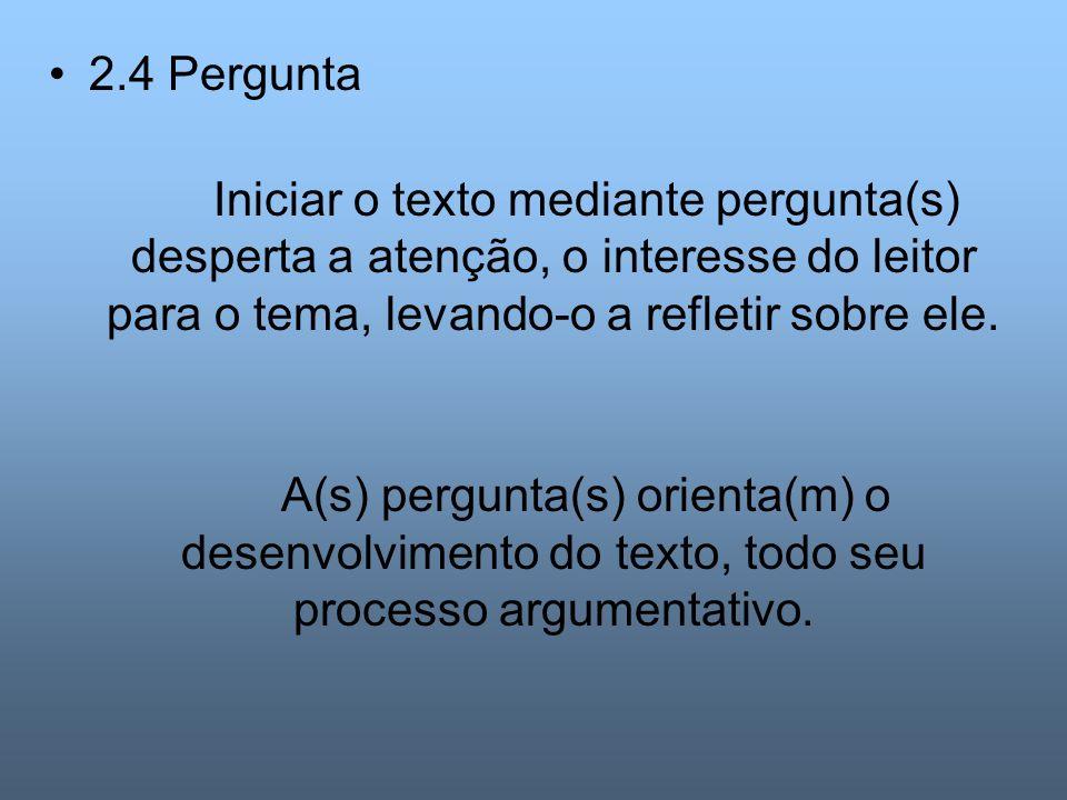 2.4 Pergunta Iniciar o texto mediante pergunta(s) desperta a atenção, o interesse do leitor para o tema, levando-o a refletir sobre ele.
