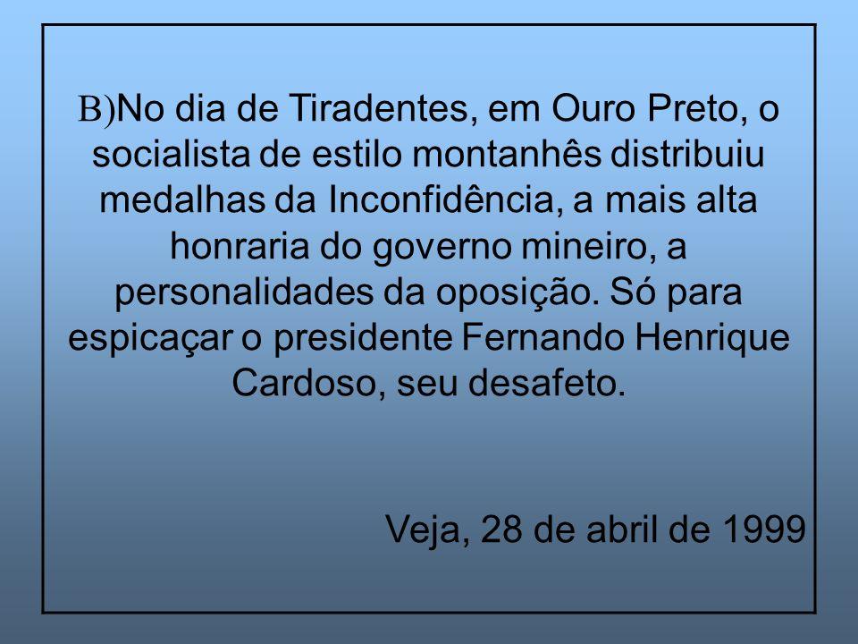 B)No dia de Tiradentes, em Ouro Preto, o socialista de estilo montanhês distribuiu medalhas da Inconfidência, a mais alta honraria do governo mineiro, a personalidades da oposição. Só para espicaçar o presidente Fernando Henrique Cardoso, seu desafeto.