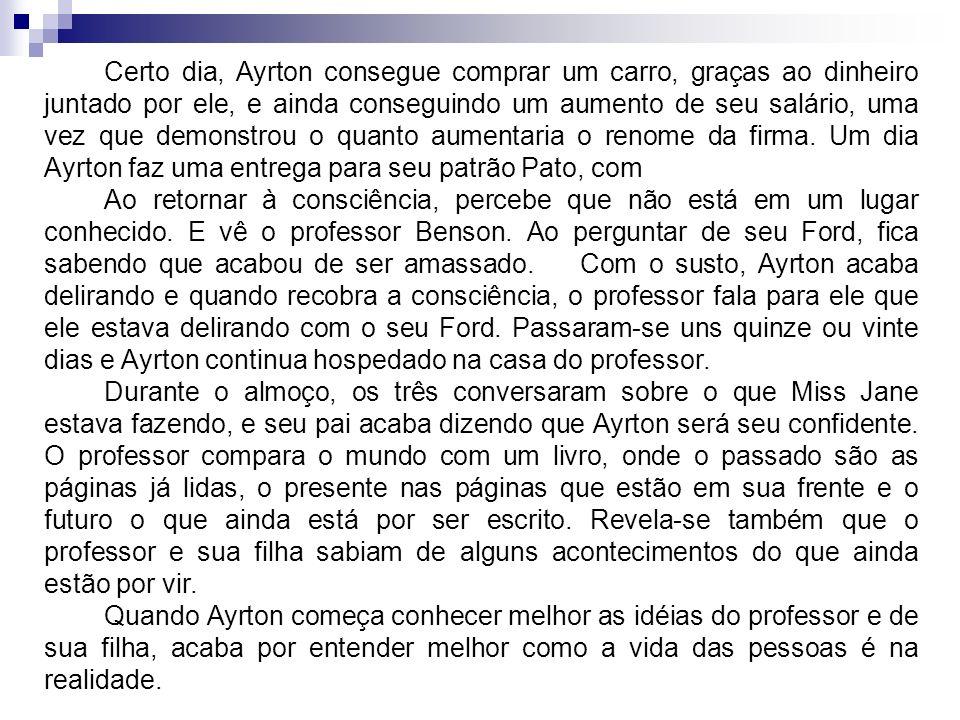 Certo dia, Ayrton consegue comprar um carro, graças ao dinheiro juntado por ele, e ainda conseguindo um aumento de seu salário, uma vez que demonstrou o quanto aumentaria o renome da firma. Um dia Ayrton faz uma entrega para seu patrão Pato, com