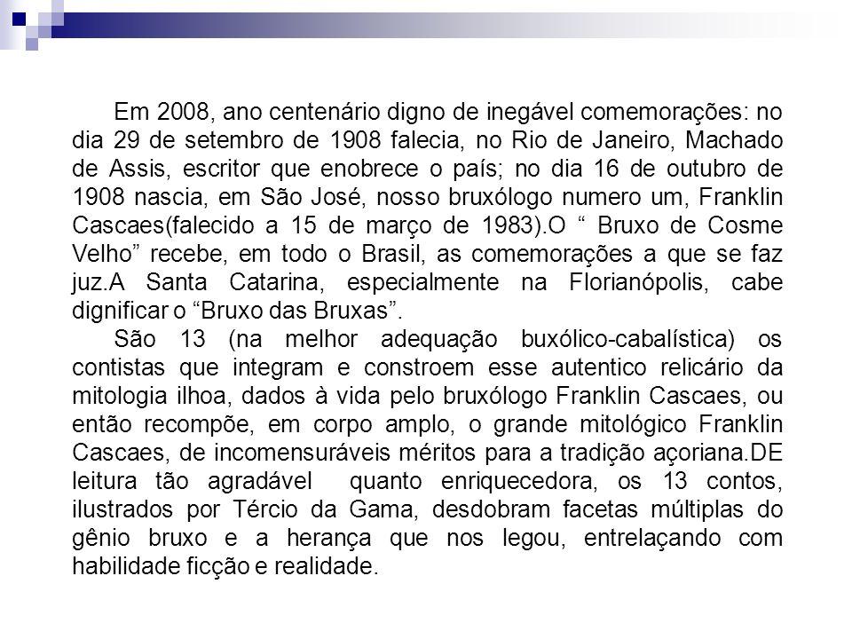 Em 2008, ano centenário digno de inegável comemorações: no dia 29 de setembro de 1908 falecia, no Rio de Janeiro, Machado de Assis, escritor que enobrece o país; no dia 16 de outubro de 1908 nascia, em São José, nosso bruxólogo numero um, Franklin Cascaes(falecido a 15 de março de 1983).O Bruxo de Cosme Velho recebe, em todo o Brasil, as comemorações a que se faz juz.A Santa Catarina, especialmente na Florianópolis, cabe dignificar o Bruxo das Bruxas .