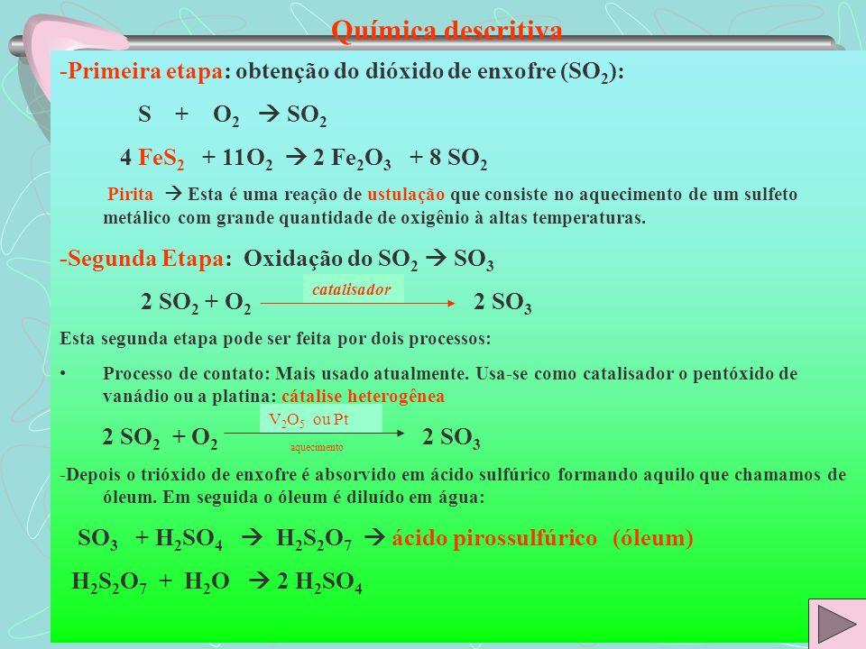 Química descritiva -Primeira etapa: obtenção do dióxido de enxofre (SO2): S + O2  SO2. 4 FeS2 + 11O2  2 Fe2O3 + 8 SO2.