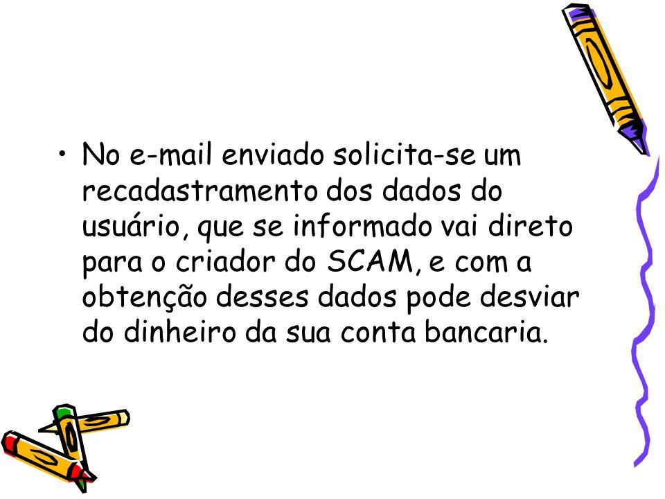 No e-mail enviado solicita-se um recadastramento dos dados do usuário, que se informado vai direto para o criador do SCAM, e com a obtenção desses dados pode desviar do dinheiro da sua conta bancaria.