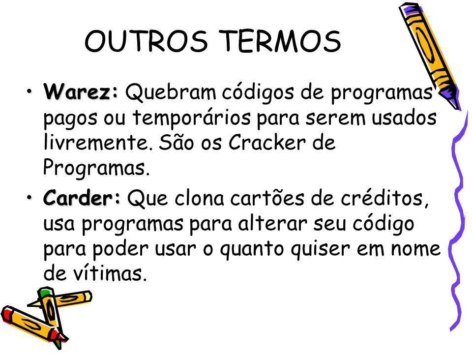 OUTROS TERMOS Warez: Quebram códigos de programas pagos ou temporários para serem usados livremente. São os Cracker de Programas.