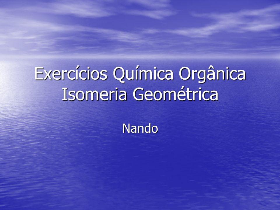 Exercícios Química Orgânica Isomeria Geométrica