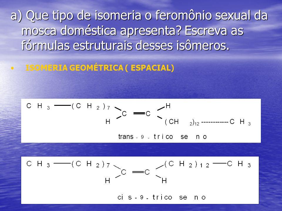 a) Que tipo de isomeria o feromônio sexual da mosca doméstica apresenta Escreva as fórmulas estruturais desses isômeros.
