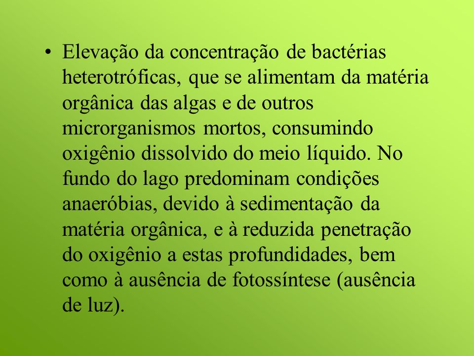 Elevação da concentração de bactérias heterotróficas, que se alimentam da matéria orgânica das algas e de outros microrganismos mortos, consumindo oxigênio dissolvido do meio líquido.