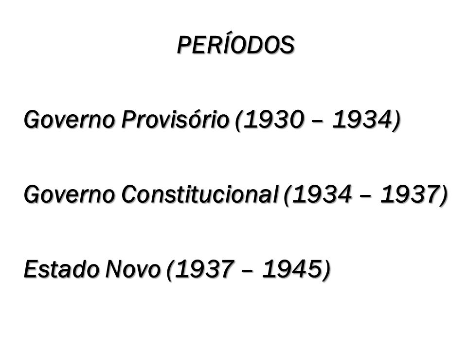 PERÍODOS Governo Provisório (1930 – 1934) Governo Constitucional (1934 – 1937) Estado Novo (1937 – 1945)