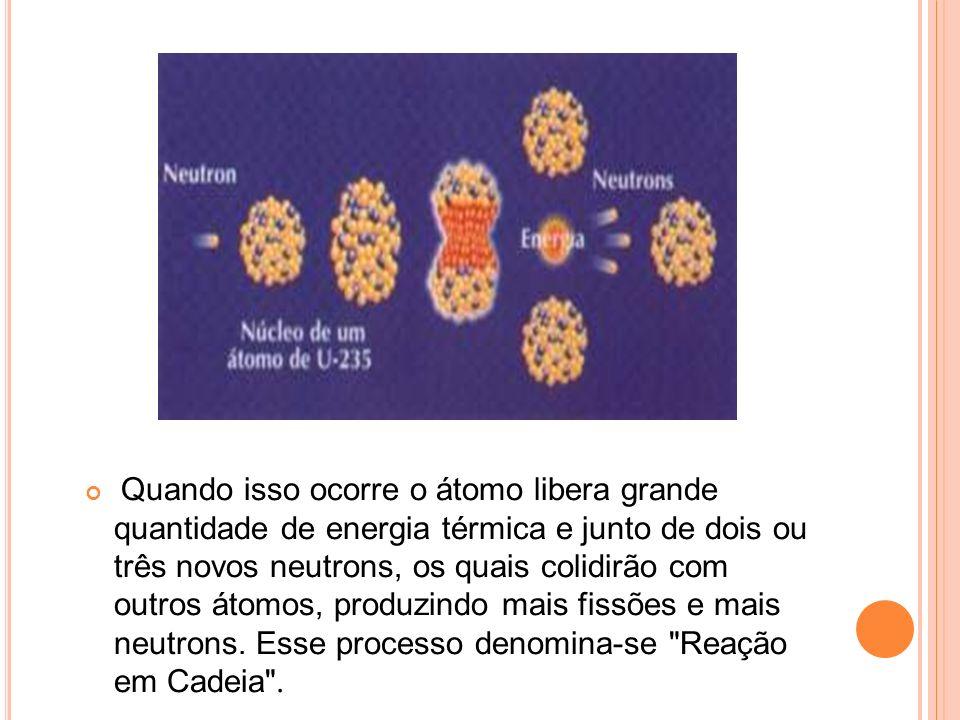 Quando isso ocorre o átomo libera grande quantidade de energia térmica e junto de dois ou três novos neutrons, os quais colidirão com outros átomos, produzindo mais fissões e mais neutrons.