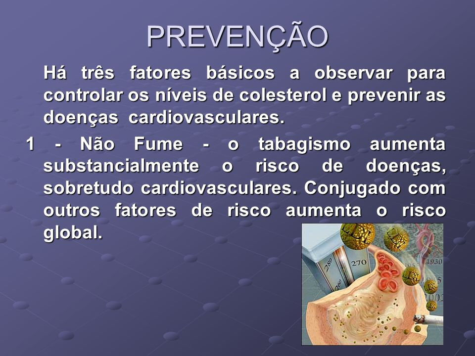 PREVENÇÃO Há três fatores básicos a observar para controlar os níveis de colesterol e prevenir as doenças cardiovasculares.