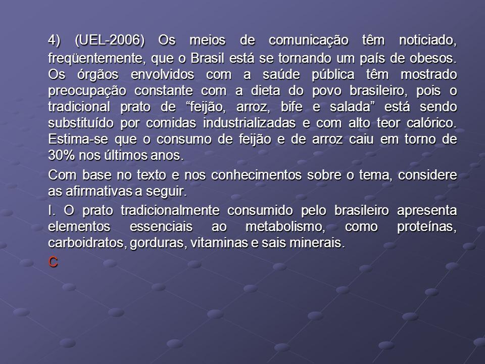 4) (UEL-2006) Os meios de comunicação têm noticiado, freqüentemente, que o Brasil está se tornando um país de obesos. Os órgãos envolvidos com a saúde pública têm mostrado preocupação constante com a dieta do povo brasileiro, pois o tradicional prato de feijão, arroz, bife e salada está sendo substituído por comidas industrializadas e com alto teor calórico. Estima-se que o consumo de feijão e de arroz caiu em torno de 30% nos últimos anos.