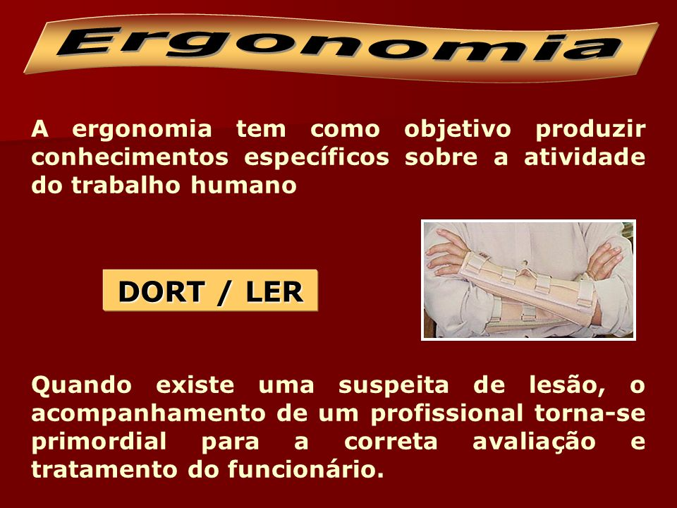 Ergonomia A ergonomia tem como objetivo produzir conhecimentos específicos sobre a atividade do trabalho humano.