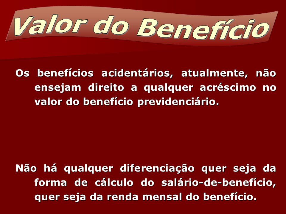 Valor do Benefício Os benefícios acidentários, atualmente, não ensejam direito a qualquer acréscimo no valor do benefício previdenciário.