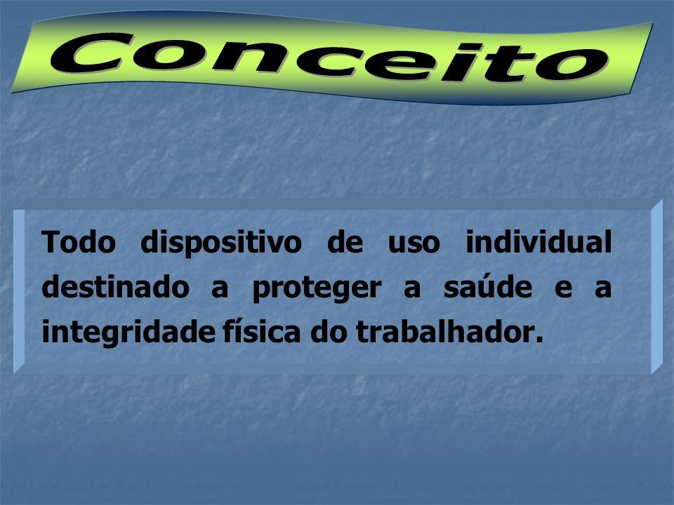 Conceito Todo dispositivo de uso individual destinado a proteger a saúde e a integridade física do trabalhador.