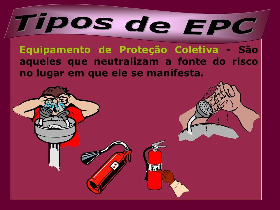 Tipos de EPC Equipamento de Proteção Coletiva - São aqueles que neutralizam a fonte do risco no lugar em que ele se manifesta.