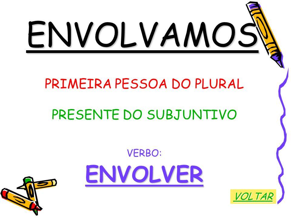 ENVOLVAMOS ENVOLVER PRIMEIRA PESSOA DO PLURAL PRESENTE DO SUBJUNTIVO